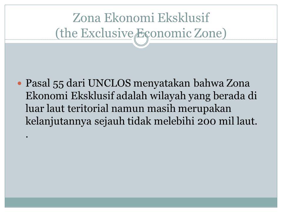 Zona Ekonomi Eksklusif (the Exclusive Economic Zone) Pasal 55 dari UNCLOS menyatakan bahwa Zona Ekonomi Eksklusif adalah wilayah yang berada di luar l