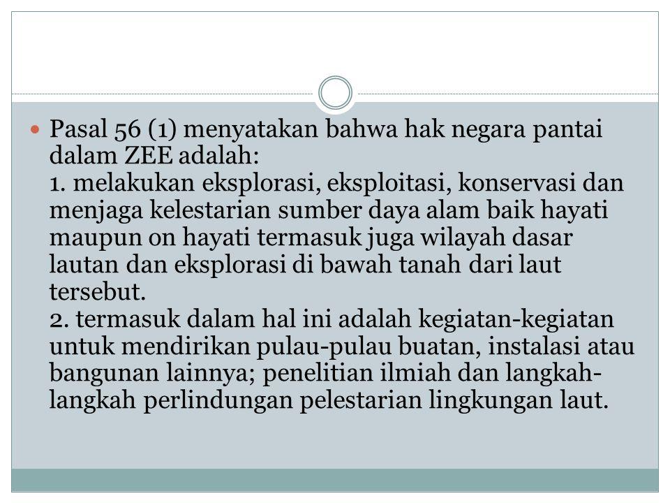 Pasal 56 (1) menyatakan bahwa hak negara pantai dalam ZEE adalah: 1. melakukan eksplorasi, eksploitasi, konservasi dan menjaga kelestarian sumber daya