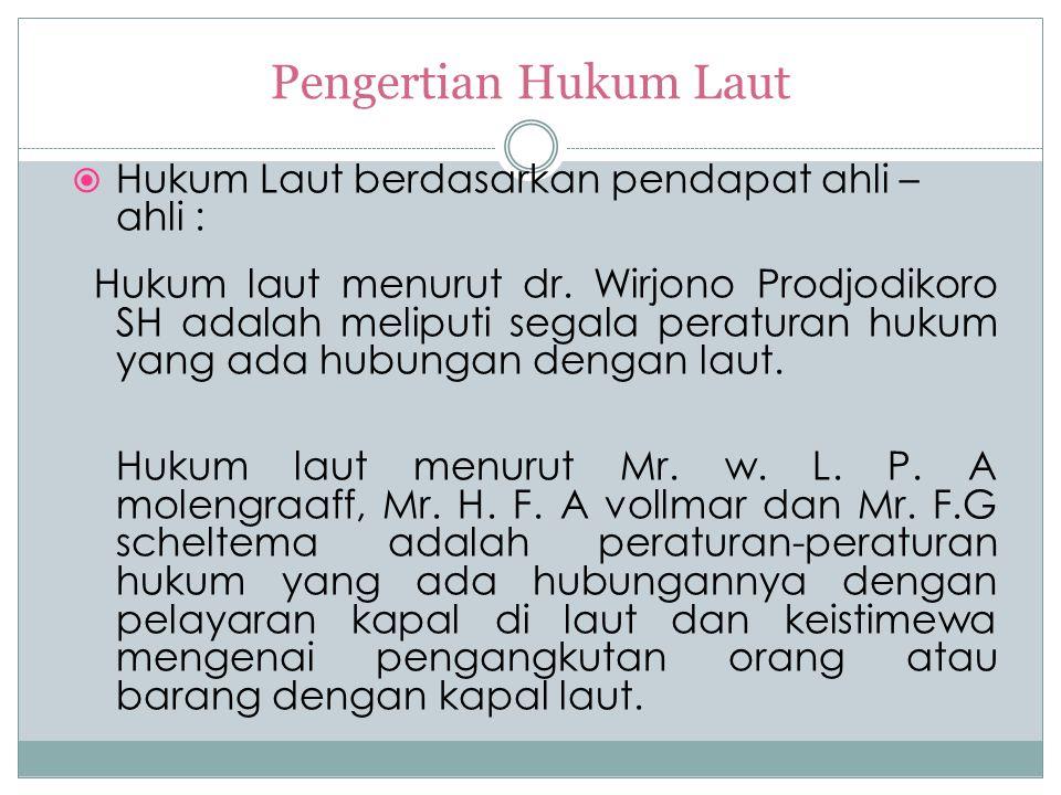 Pengertian Hukum Laut  Hukum Laut berdasarkan pendapat ahli – ahli : Hukum laut menurut dr. Wirjono Prodjodikoro SH adalah meliputi segala peraturan