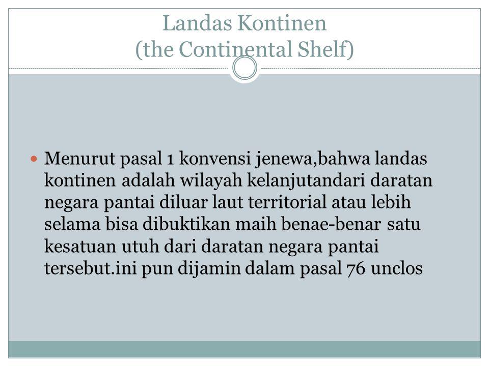 Landas Kontinen (the Continental Shelf) Menurut pasal 1 konvensi jenewa,bahwa landas kontinen adalah wilayah kelanjutandari daratan negara pantai dilu