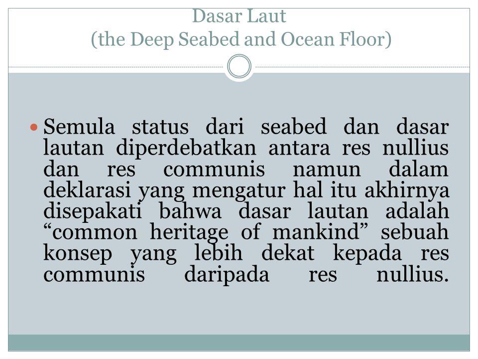 Dasar Laut (the Deep Seabed and Ocean Floor) Semula status dari seabed dan dasar lautan diperdebatkan antara res nullius dan res communis namun dalam