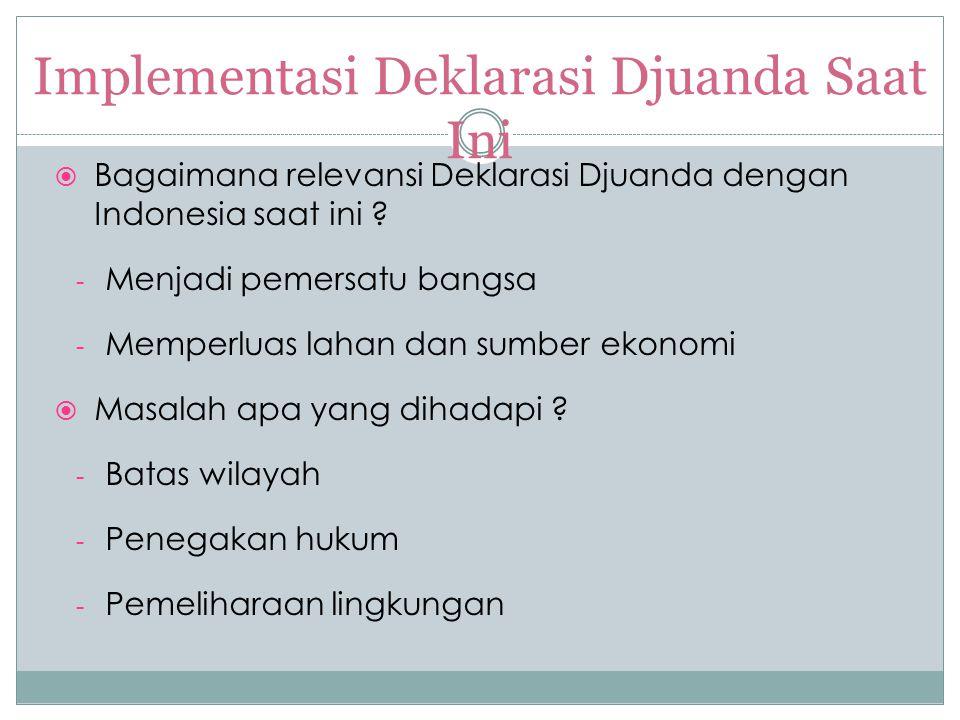 Implementasi Deklarasi Djuanda Saat Ini  Bagaimana relevansi Deklarasi Djuanda dengan Indonesia saat ini ? - Menjadi pemersatu bangsa - Memperluas la