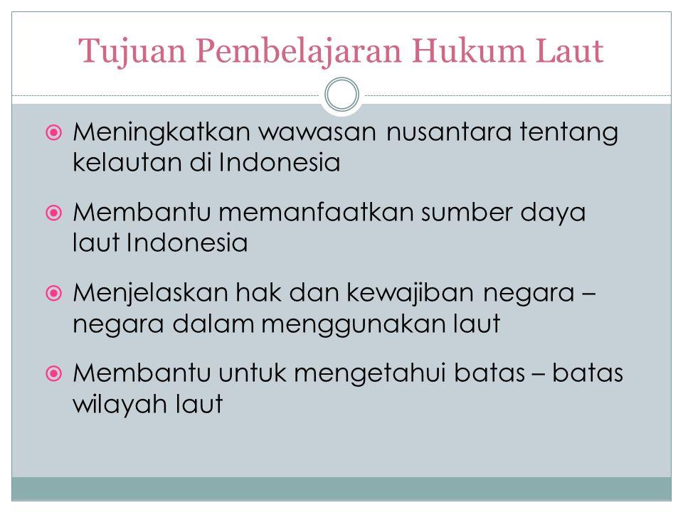 Tujuan Pembelajaran Hukum Laut  Meningkatkan wawasan nusantara tentang kelautan di Indonesia  Membantu memanfaatkan sumber daya laut Indonesia  Men