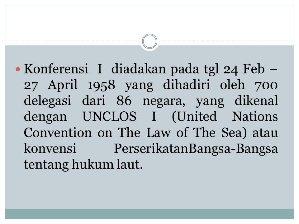 Konferensi I diadakan pada tgl 24 Feb – 27 April 1958 yang dihadiri oleh 700 delegasi dari 86 negara, yang dikenal dengan UNCLOS I (United Nations Con