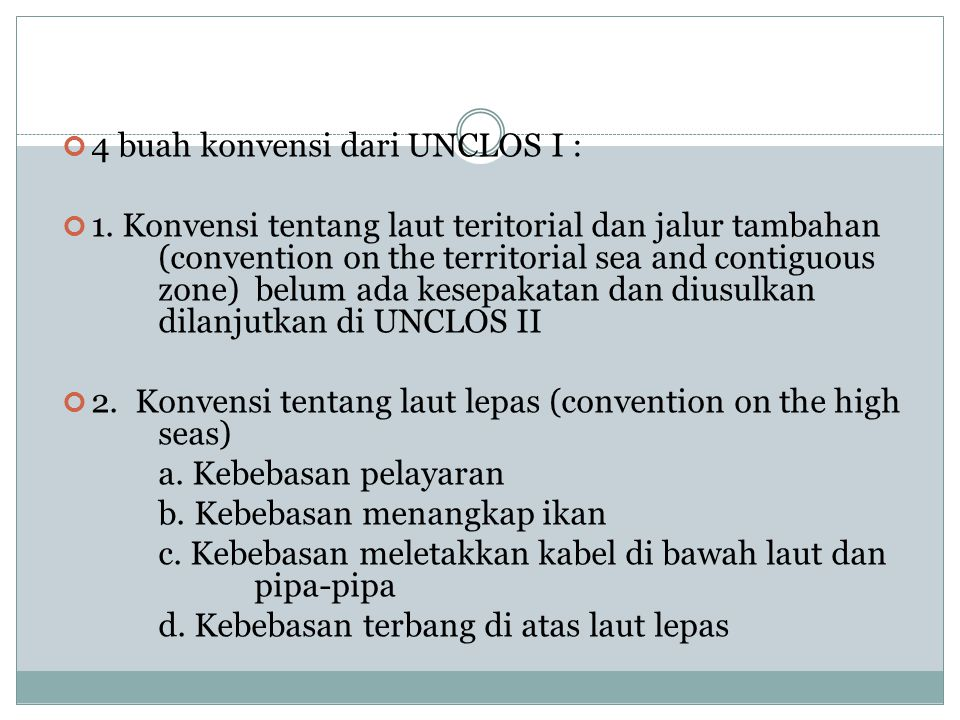 4 buah konvensi dari UNCLOS I : 1. Konvensi tentang laut teritorial dan jalur tambahan (convention on the territorial sea and contiguous zone) belum a