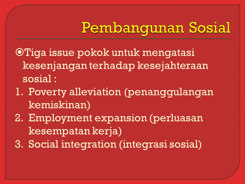  Tiga issue pokok untuk mengatasi kesenjangan terhadap kesejahteraan sosial : 1.Poverty alleviation (penanggulangan kemiskinan) 2.Employment expansion (perluasan kesempatan kerja) 3.Social integration (integrasi sosial)