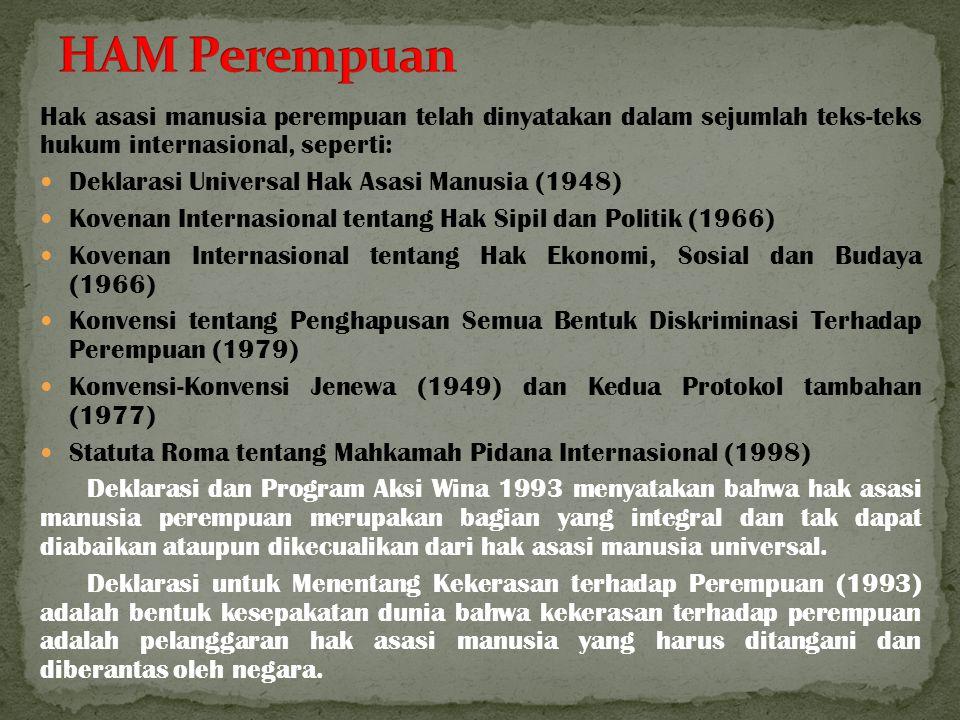 Hak asasi manusia perempuan telah dinyatakan dalam sejumlah teks-teks hukum internasional, seperti: Deklarasi Universal Hak Asasi Manusia (1948) Kovenan Internasional tentang Hak Sipil dan Politik (1966) Kovenan Internasional tentang Hak Ekonomi, Sosial dan Budaya (1966) Konvensi tentang Penghapusan Semua Bentuk Diskriminasi Terhadap Perempuan (1979) Konvensi-Konvensi Jenewa (1949) dan Kedua Protokol tambahan (1977) Statuta Roma tentang Mahkamah Pidana Internasional (1998) Deklarasi dan Program Aksi Wina 1993 menyatakan bahwa hak asasi manusia perempuan merupakan bagian yang integral dan tak dapat diabaikan ataupun dikecualikan dari hak asasi manusia universal.