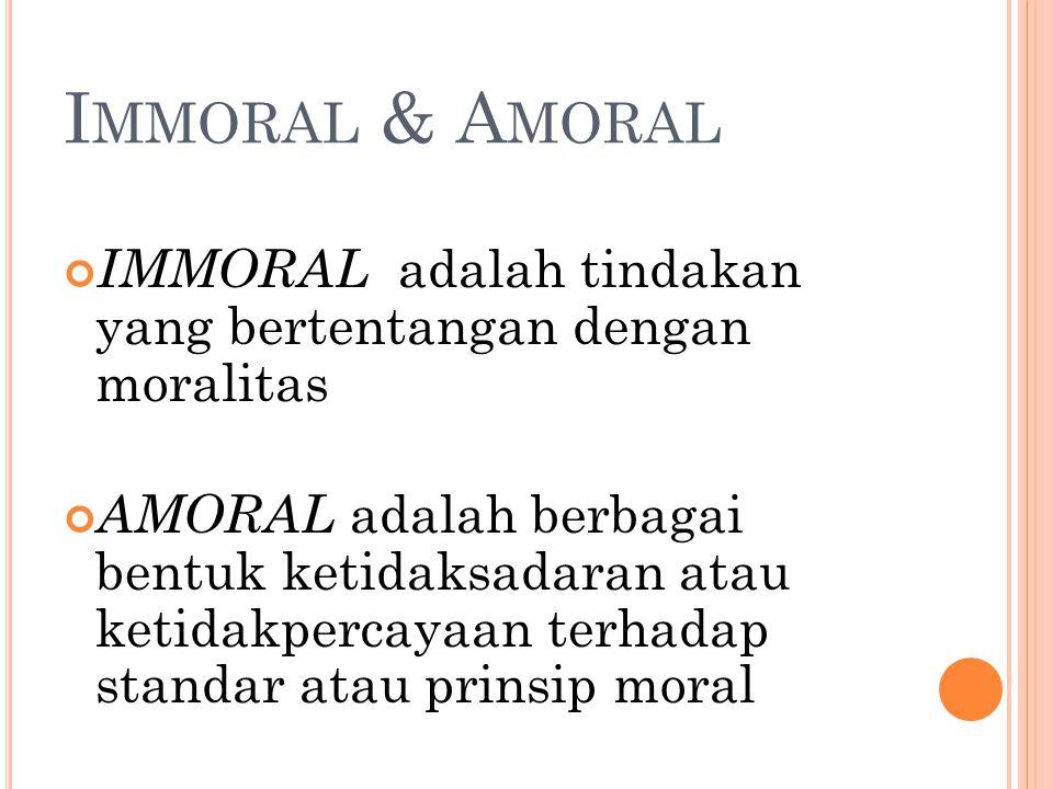 I MMORAL & A MORAL IMMORAL adalah tindakan yang bertentangan dengan moralitas AMORAL adalah berbagai bentuk ketidaksadaran atau ketidakpercayaan terha