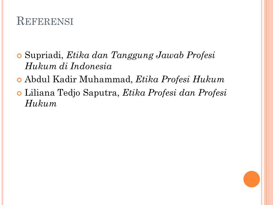 R EFERENSI Supriadi, Etika dan Tanggung Jawab Profesi Hukum di Indonesia Abdul Kadir Muhammad, Etika Profesi Hukum Liliana Tedjo Saputra, Etika Profes
