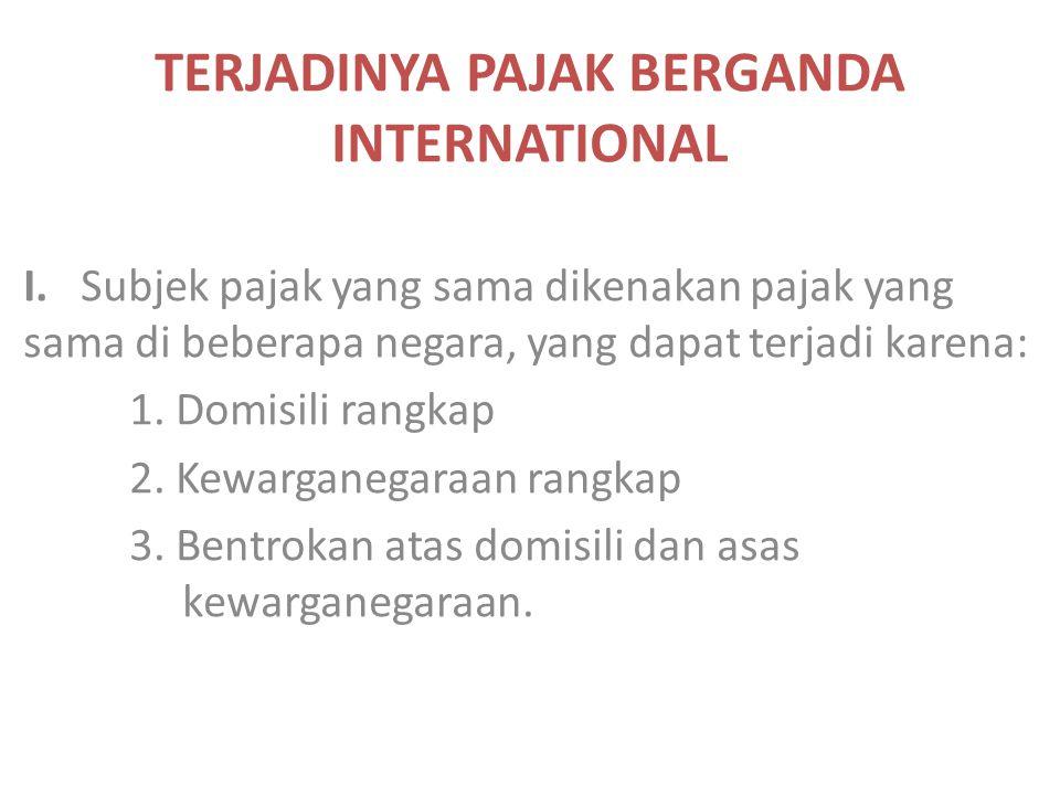 TERJADINYA PAJAK BERGANDA INTERNATIONAL I. Subjek pajak yang sama dikenakan pajak yang sama di beberapa negara, yang dapat terjadi karena: 1. Domisili