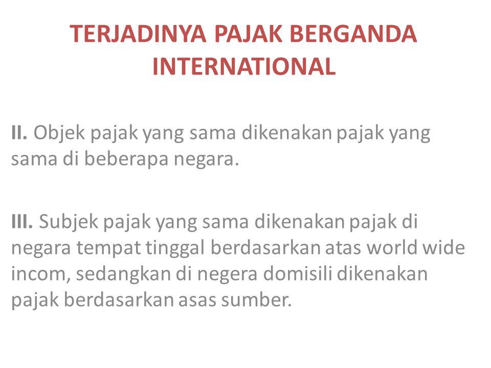 TERJADINYA PAJAK BERGANDA INTERNATIONAL II. Objek pajak yang sama dikenakan pajak yang sama di beberapa negara. III. Subjek pajak yang sama dikenakan