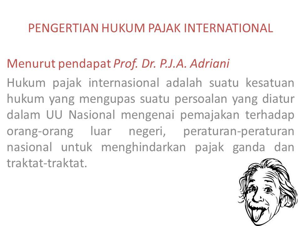 PENGERTIAN HUKUM PAJAK INTERNATIONAL Menurut pendapat Prof. Dr. P.J.A. Adriani Hukum pajak internasional adalah suatu kesatuan hukum yang mengupas sua