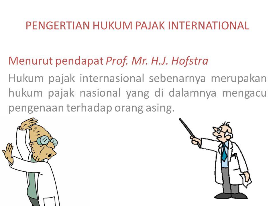 PENGERTIAN HUKUM PAJAK INTERNATIONAL Menurut pendapat Prof. Mr. H.J. Hofstra Hukum pajak internasional sebenarnya merupakan hukum pajak nasional yang