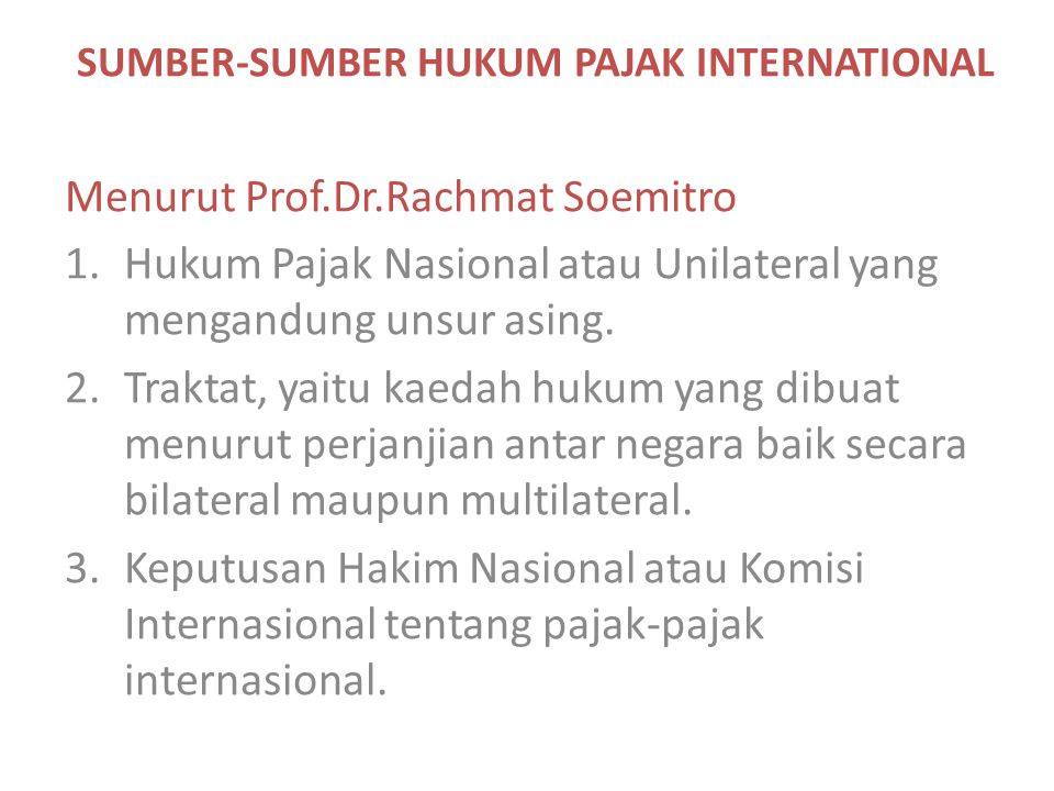 SUMBER-SUMBER HUKUM PAJAK INTERNATIONAL Menurut Prof.Dr.Rachmat Soemitro 1.Hukum Pajak Nasional atau Unilateral yang mengandung unsur asing. 2.Traktat