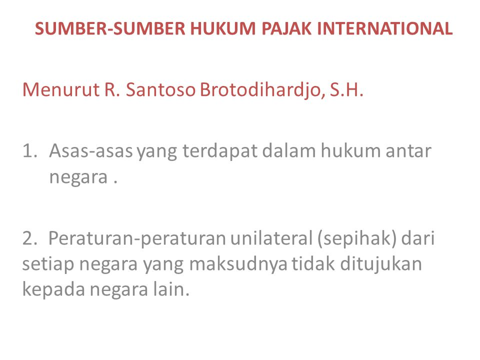 SUMBER-SUMBER HUKUM PAJAK INTERNATIONAL Menurut R. Santoso Brotodihardjo, S.H. 1.Asas-asas yang terdapat dalam hukum antar negara. 2. Peraturan-peratu