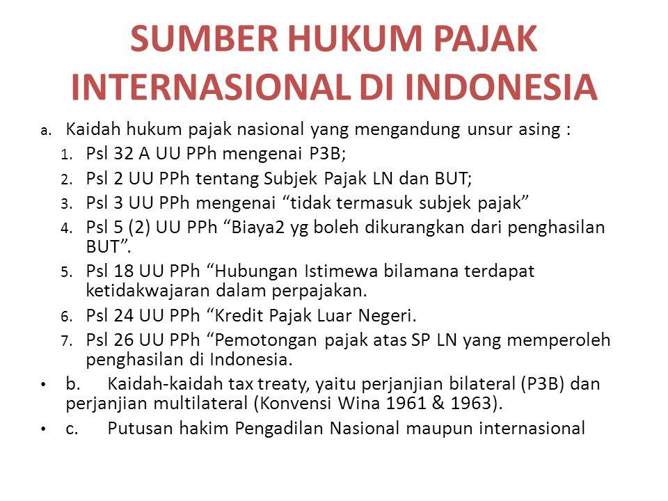 SUMBER HUKUM PAJAK INTERNASIONAL DI INDONESIA a. Kaidah hukum pajak nasional yang mengandung unsur asing : 1. Psl 32 A UU PPh mengenai P3B; 2. Psl 2 U