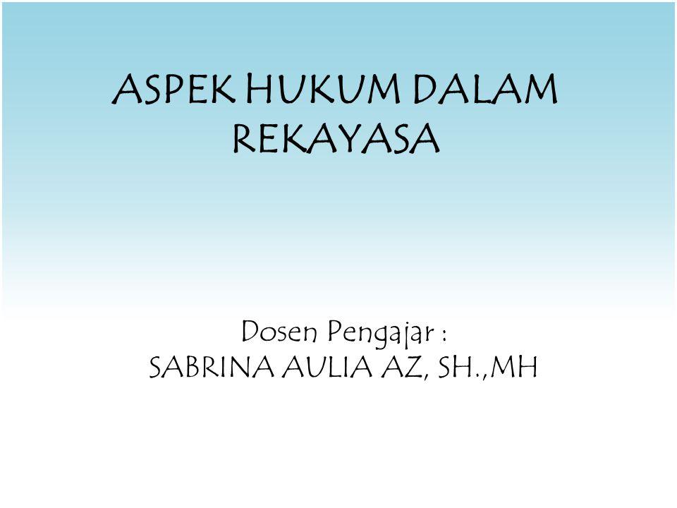 ASPEK HUKUM DALAM REKAYASA Dosen Pengajar : SABRINA AULIA AZ, SH.,MH
