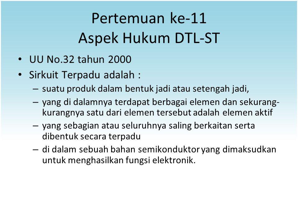 Pertemuan ke-11 Aspek Hukum DTL-ST UU No.32 tahun 2000 Sirkuit Terpadu adalah : – suatu produk dalam bentuk jadi atau setengah jadi, – yang di dalamny