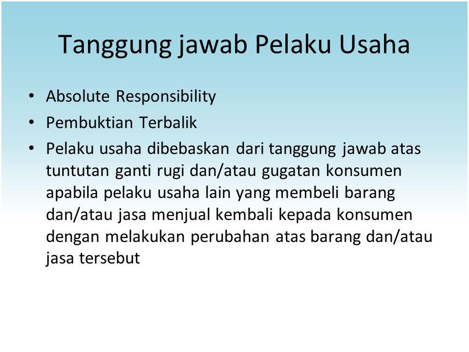 Tanggung jawab Pelaku Usaha Absolute Responsibility Pembuktian Terbalik Pelaku usaha dibebaskan dari tanggung jawab atas tuntutan ganti rugi dan/atau