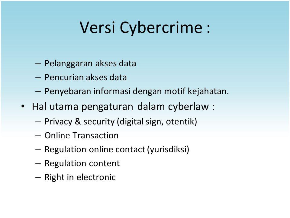 Versi Cybercrime : – Pelanggaran akses data – Pencurian akses data – Penyebaran informasi dengan motif kejahatan. Hal utama pengaturan dalam cyberlaw