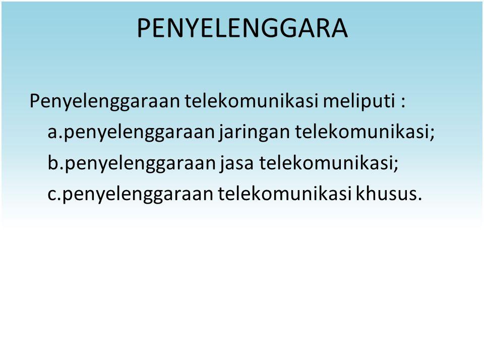 PENYELENGGARA Penyelenggaraan telekomunikasi meliputi : a.penyelenggaraan jaringan telekomunikasi; b.penyelenggaraan jasa telekomunikasi; c.penyelengg