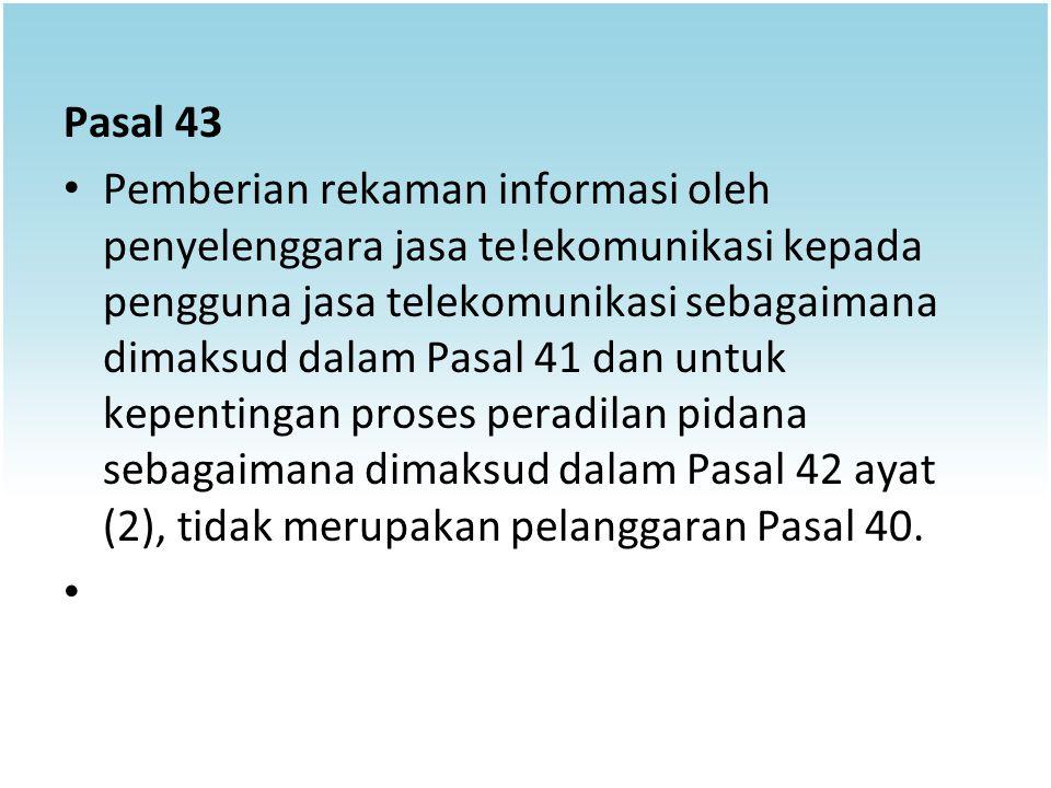 Pasal 43 Pemberian rekaman informasi oleh penyelenggara jasa te!ekomunikasi kepada pengguna jasa telekomunikasi sebagaimana dimaksud dalam Pasal 41 da