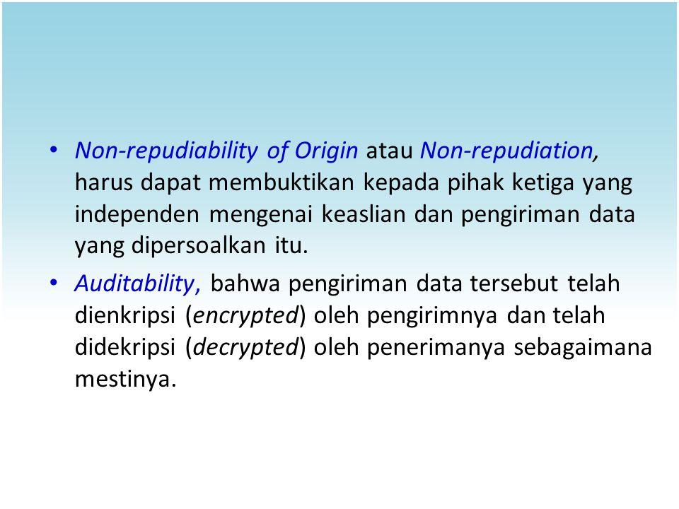 Non-repudiability of Origin atau Non-repudiation, harus dapat membuktikan kepada pihak ketiga yang independen mengenai keaslian dan pengiriman data ya