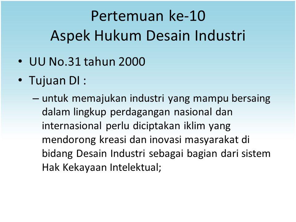 Pertemuan ke-10 Aspek Hukum Desain Industri UU No.31 tahun 2000 Tujuan DI : – untuk memajukan industri yang mampu bersaing dalam lingkup perdagangan n