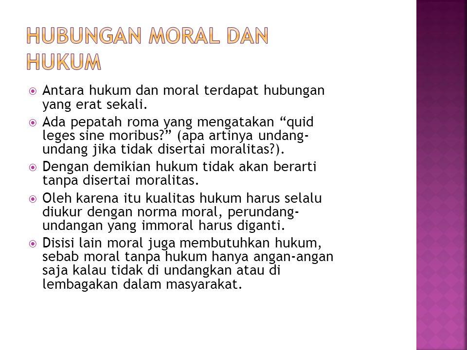" Antara hukum dan moral terdapat hubungan yang erat sekali.  Ada pepatah roma yang mengatakan ""quid leges sine moribus?"" (apa artinya undang- undang"