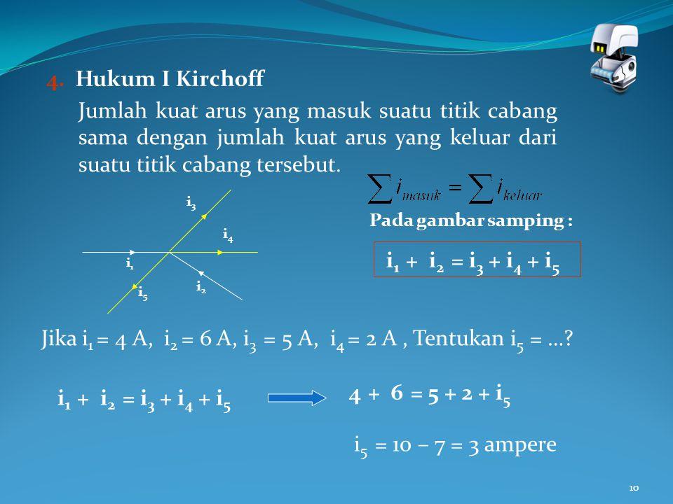10 4. Hukum I Kirchoff Jumlah kuat arus yang masuk suatu titik cabang sama dengan jumlah kuat arus yang keluar dari suatu titik cabang tersebut. i1i1