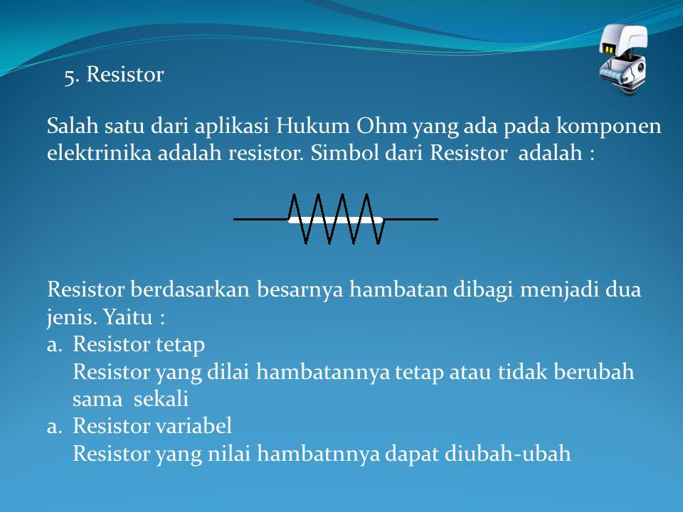 5. Resistor Salah satu dari aplikasi Hukum Ohm yang ada pada komponen elektrinika adalah resistor. Simbol dari Resistor adalah : Resistor berdasarkan