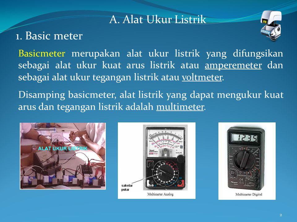 2 A. Alat Ukur Listrik 1. Basic meter Basicmeter merupakan alat ukur listrik yang difungsikan sebagai alat ukur kuat arus listrik atau amperemeter dan