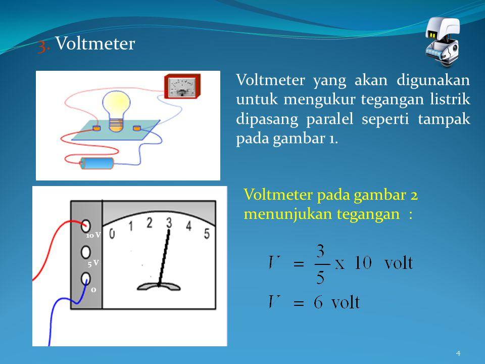 4 3. Voltmeter 10 V 5 V 0 Voltmeter yang akan digunakan untuk mengukur tegangan listrik dipasang paralel seperti tampak pada gambar 1. Gambar 1 Voltme