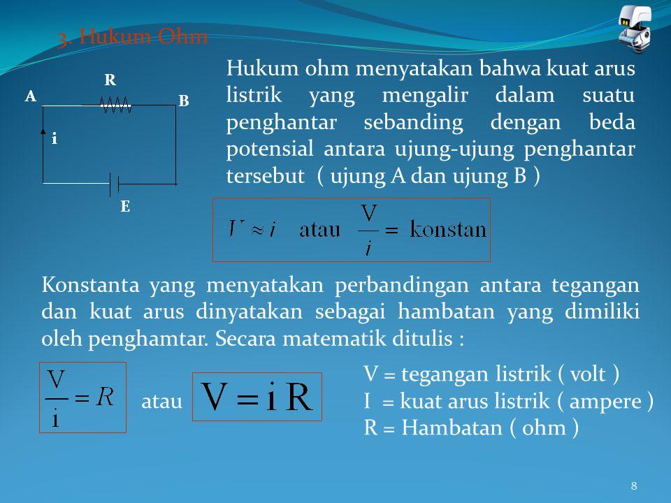 8 3. Hukum Ohm A B R E i Hukum ohm menyatakan bahwa kuat arus listrik yang mengalir dalam suatu penghantar sebanding dengan beda potensial antara ujun