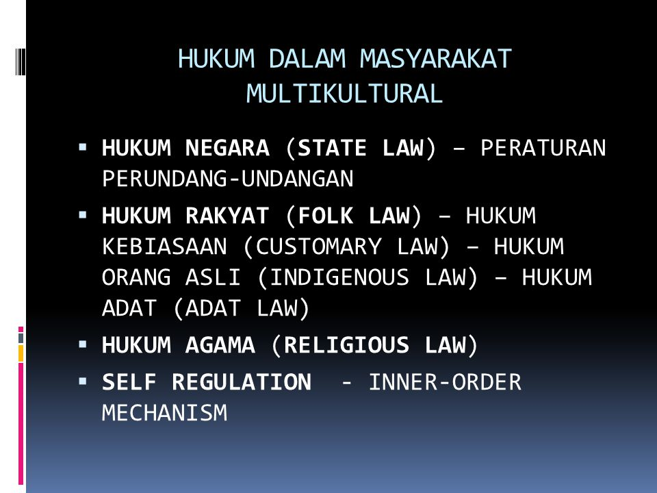 HUKUM DALAM MASYARAKAT MULTIKULTURAL  HUKUM NEGARA (STATE LAW) – PERATURAN PERUNDANG-UNDANGAN  HUKUM RAKYAT (FOLK LAW) – HUKUM KEBIASAAN (CUSTOMARY LAW) – HUKUM ORANG ASLI (INDIGENOUS LAW) – HUKUM ADAT (ADAT LAW)  HUKUM AGAMA (RELIGIOUS LAW)  SELF REGULATION - INNER-ORDER MECHANISM