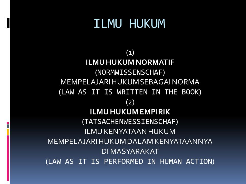 ILMU HUKUM (1) ILMU HUKUM NORMATIF ( NORMWISSENSCHAF ) MEMPELAJARI HUKUM SEBAGAI NORMA ( LAW AS IT IS WRITTEN IN THE BOOK ) (2) ILMU HUKUM EMPIRIK ( TATSACHENWESSIENSCHAF ) ILMU KENYATAAN HUKUM MEMPELAJARI HUKUM DALAM KENYATAANNYA DI MASYARAKAT ( LAW AS IT IS PERFORMED IN HUMAN ACTION )
