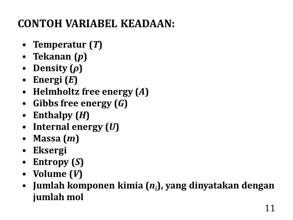 11 CONTOH VARIABEL KEADAAN: Temperatur (T) Tekanan (p) Density (ρ) Energi (E) Helmholtz free energy (A) Gibbs free energy (G) Enthalpy (H) Internal en