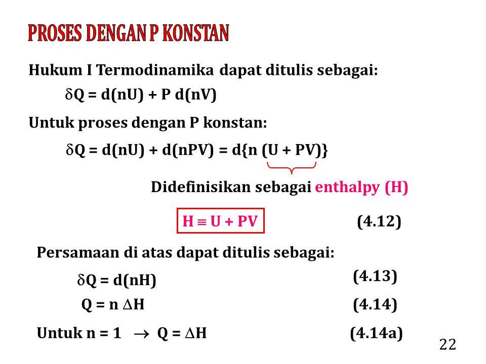 22 Hukum I Termodinamika dapat ditulis sebagai:  Q = d(nU) + P d(nV) Untuk proses dengan P konstan:  Q = d(nU) + d(nPV) = d{n (U + PV)} Didefinisika
