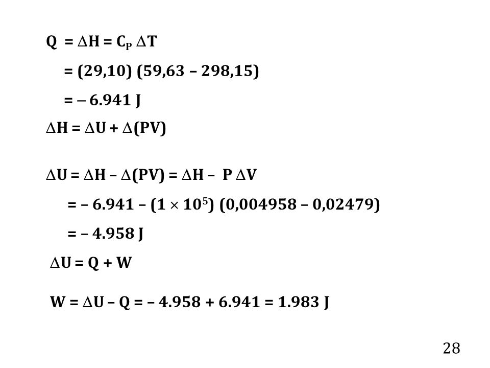 28 Q =  H = C P  T = (29,10) (59,63 – 298,15) =  6.941 J  U =  H –  (PV) =  H – P  V = – 6.941 – (1  10 5 ) (0,004958 – 0,02479) = – 4.958 J