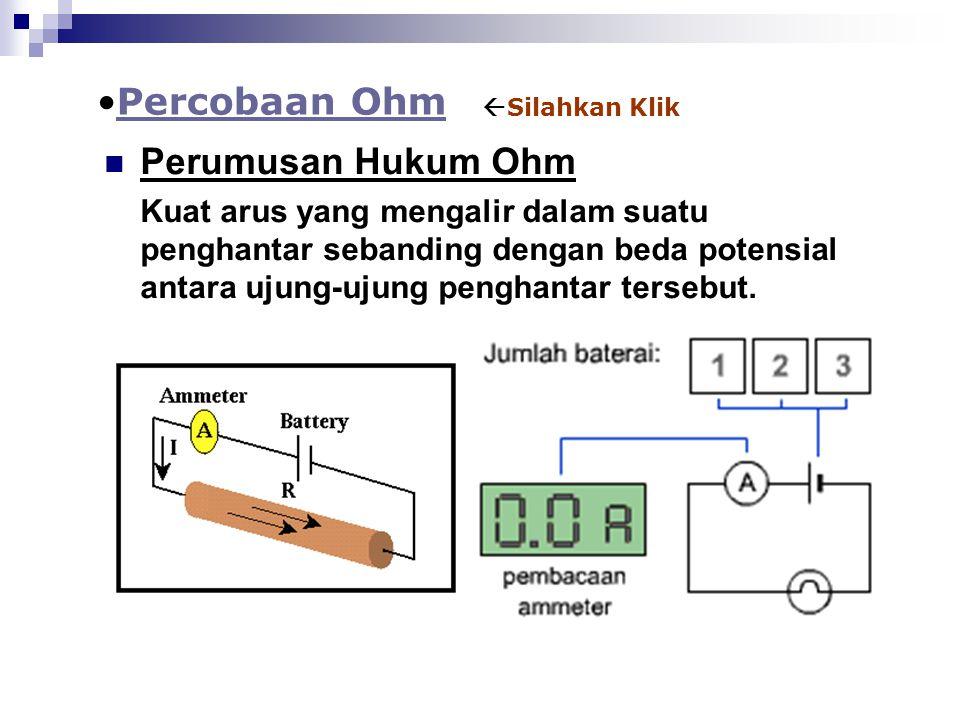 Perumusan Hukum Ohm Kuat arus yang mengalir dalam suatu penghantar sebanding dengan beda potensial antara ujung-ujung penghantar tersebut. Percobaan O