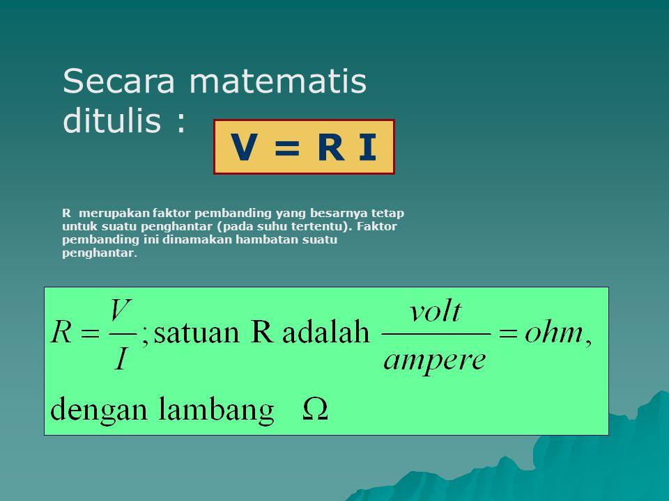 Secara matematis ditulis : R merupakan faktor pembanding yang besarnya tetap untuk suatu penghantar (pada suhu tertentu). Faktor pembanding ini dinama