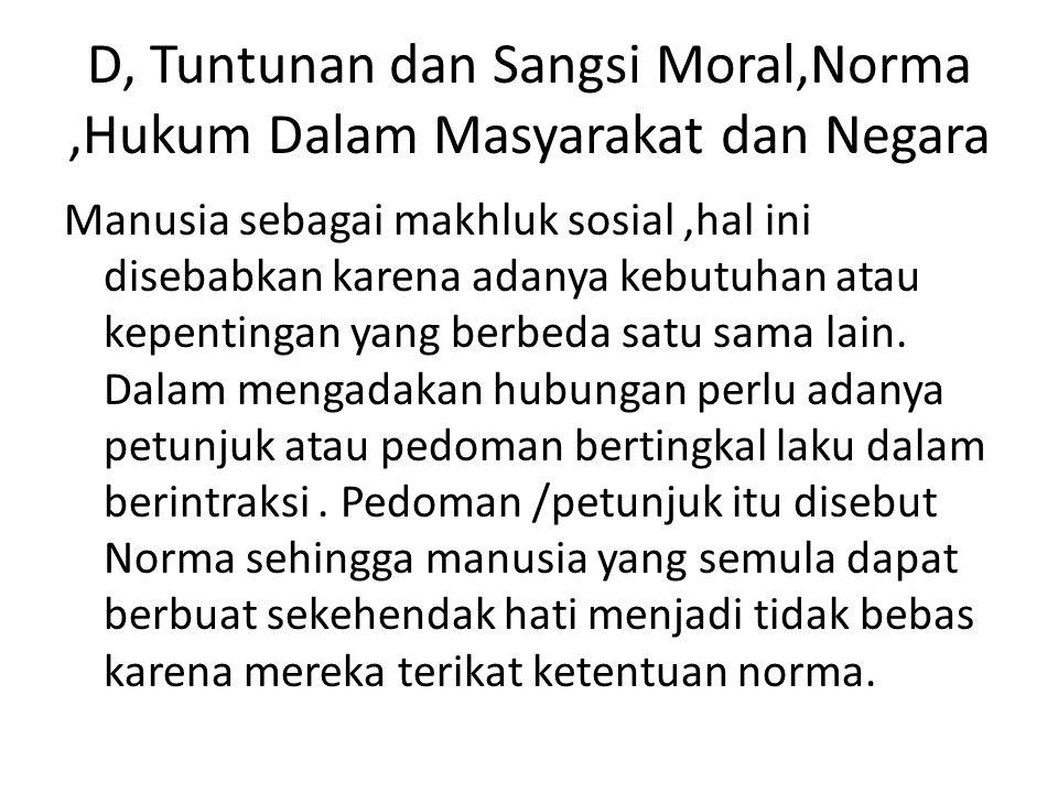 D, Tuntunan dan Sangsi Moral,Norma,Hukum Dalam Masyarakat dan Negara Manusia sebagai makhluk sosial,hal ini disebabkan karena adanya kebutuhan atau kepentingan yang berbeda satu sama lain.