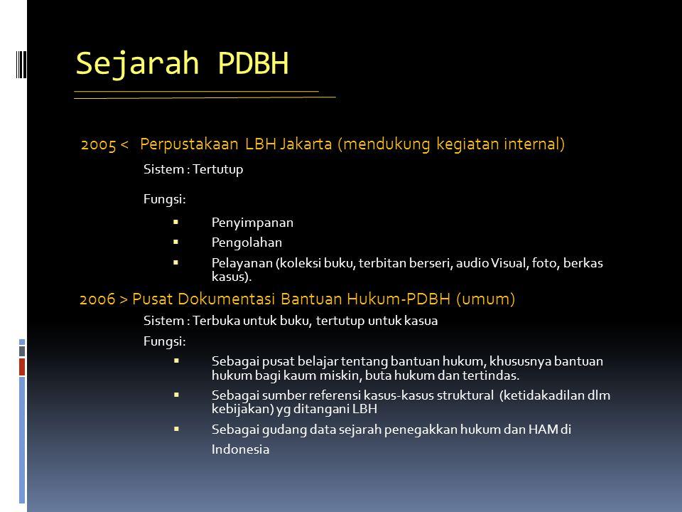 Sejarah PDBH 2005 < Perpustakaan LBH Jakarta (mendukung kegiatan internal) Sistem : Tertutup Fungsi:  Penyimpanan  Pengolahan  Pelayanan (koleksi buku, terbitan berseri, audio Visual, foto, berkas kasus).