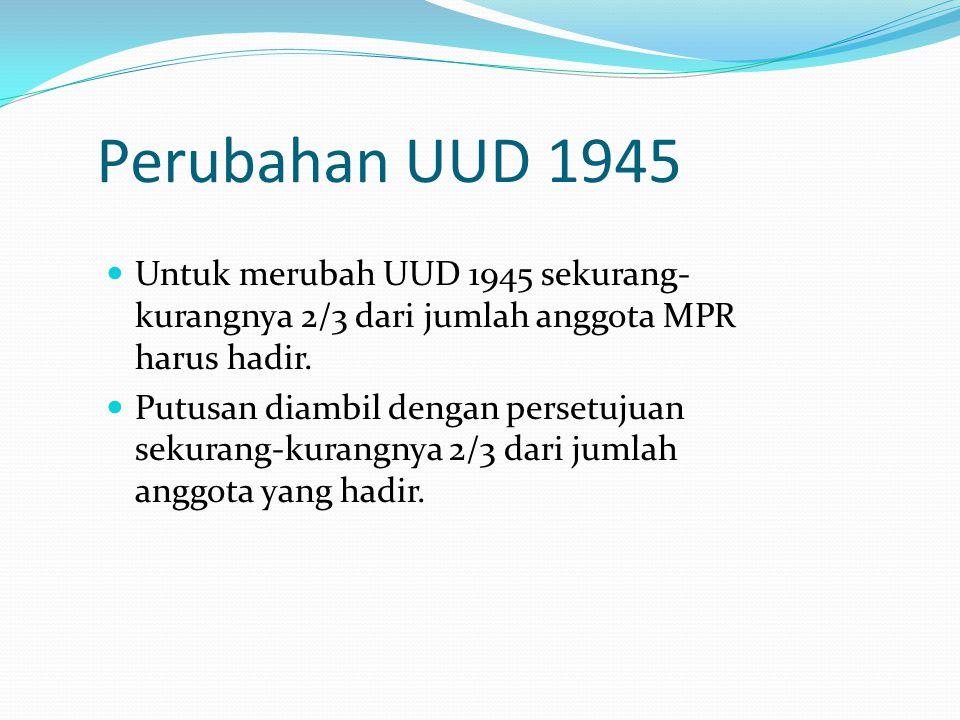 Perubahan UUD 1945 Untuk merubah UUD 1945 sekurang- kurangnya 2/3 dari jumlah anggota MPR harus hadir. Putusan diambil dengan persetujuan sekurang-kur