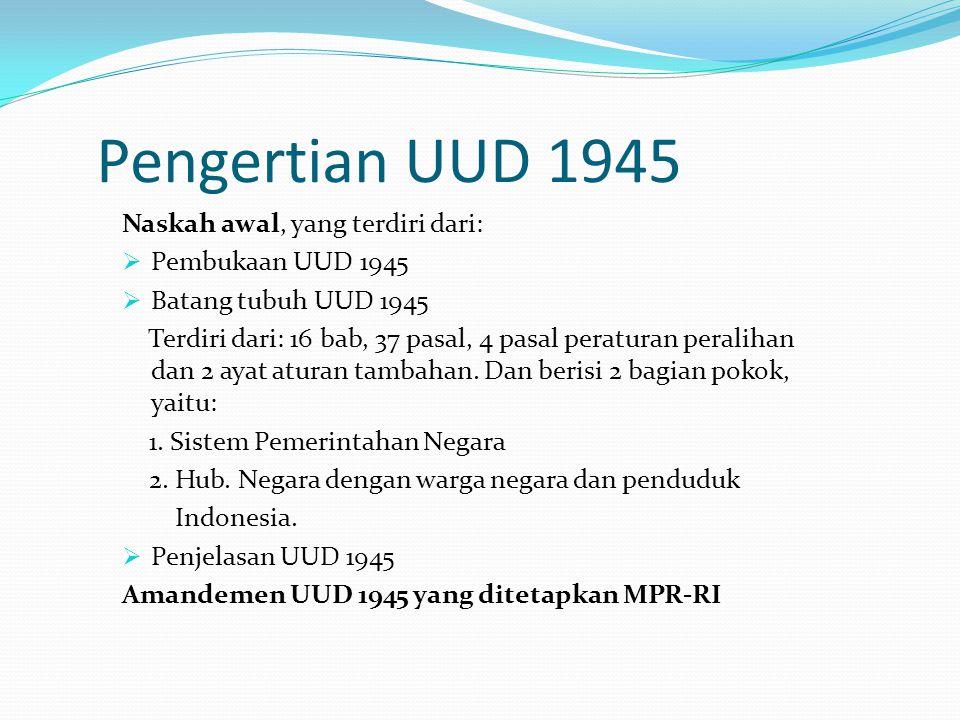 Pengertian UUD 1945 Naskah awal, yang terdiri dari:  Pembukaan UUD 1945  Batang tubuh UUD 1945 Terdiri dari: 16 bab, 37 pasal, 4 pasal peraturan per