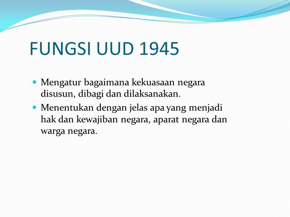 FUNGSI UUD 1945 Mengatur bagaimana kekuasaan negara disusun, dibagi dan dilaksanakan. Menentukan dengan jelas apa yang menjadi hak dan kewajiban negar