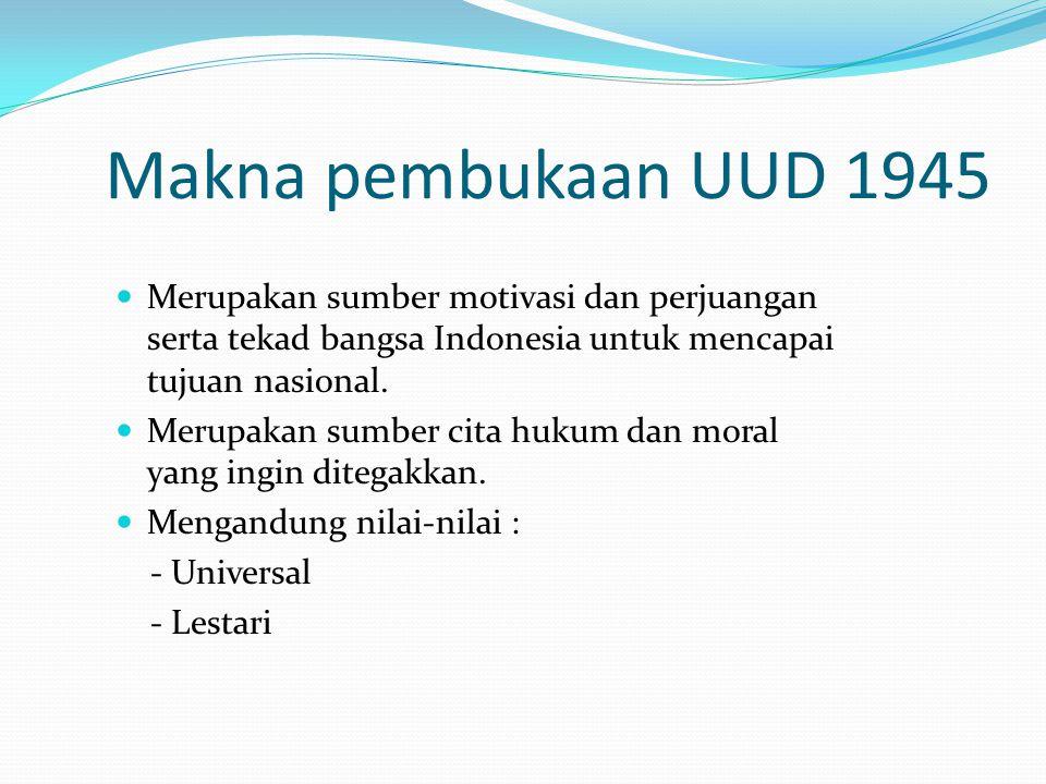 Makna pembukaan UUD 1945 Merupakan sumber motivasi dan perjuangan serta tekad bangsa Indonesia untuk mencapai tujuan nasional. Merupakan sumber cita h