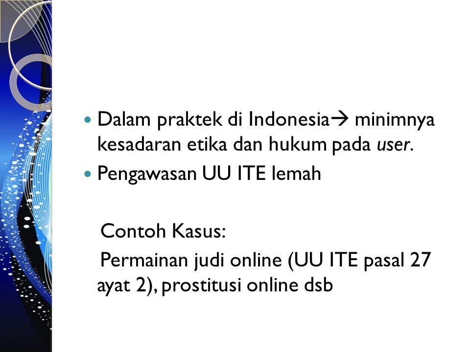 Dalam praktek di Indonesia  minimnya kesadaran etika dan hukum pada user. Pengawasan UU ITE lemah Contoh Kasus: Permainan judi online (UU ITE pasal 2