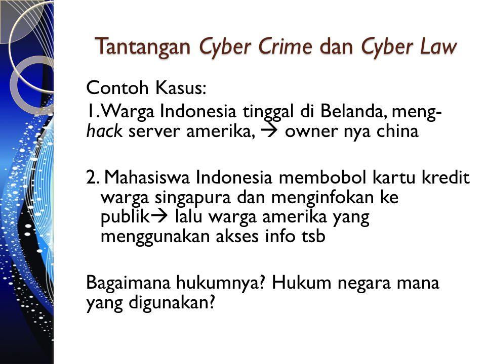 Tantangan Cyber Crime dan Cyber Law Contoh Kasus: 1.Warga Indonesia tinggal di Belanda, meng- hack server amerika,  owner nya china 2. Mahasiswa Indo