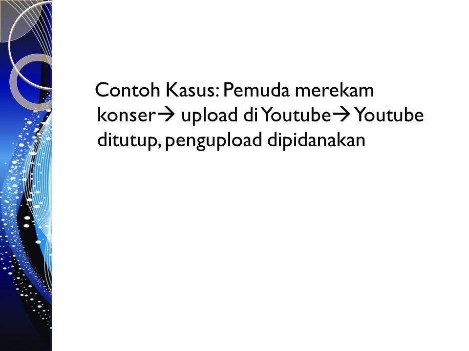 Contoh Kasus: Pemuda merekam konser  upload di Youtube  Youtube ditutup, pengupload dipidanakan